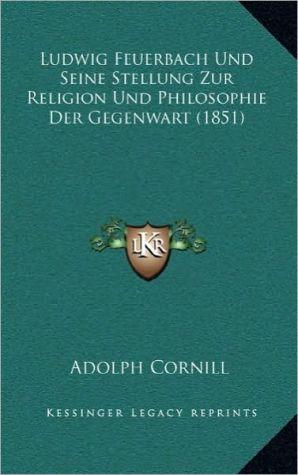 Ludwig Feuerbach Und Seine Stellung Zur Religion Und Philosophie Der Gegenwart (1851)