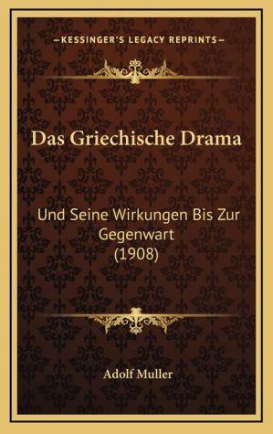 Das Griechische Drama: Und Seine Wirkungen Bis Zur Gegenwart (1908)