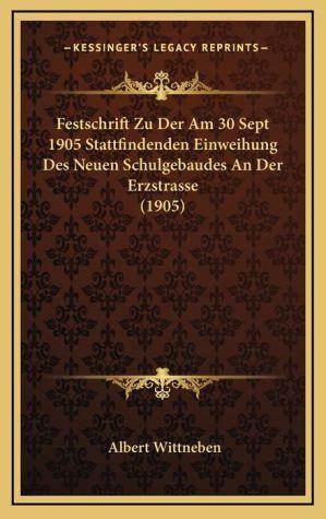 Festschrift Zu Der Am 30 Sept 1905 Stattfindenden Einweihung Des Neuen Schulgebaudes An Der Erzstrasse (1905) - Albert Wittneben