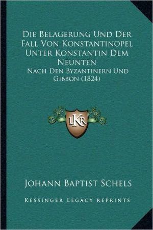 Die Belagerung Und Der Fall Von Konstantinopel Unter Konstantin Dem Neunten: Nach Den Byzantinern Und Gibbon (1824)