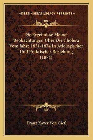 Die Ergebnisse Meiner Beobachtungen Uber Die Cholera Vom Jahre 1831-1874 In Atiologischer Und Praktischer Beziehung (1874) - Franz Xaver Von Gietl