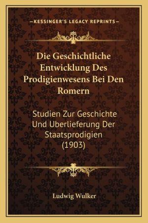 Die Geschichtliche Entwicklung Des Prodigienwesens Bei Den Romern: Studien Zur Geschichte Und Berlieferung Der Staatsprodigien (1903)