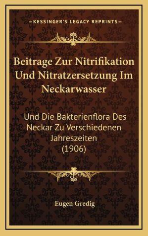 Beitrage Zur Nitrifikation Und Nitratzersetzung Im Neckarwasser: Und Die Bakterienflora Des Neckar Zu Verschiedenen Jahreszeiten (1906)