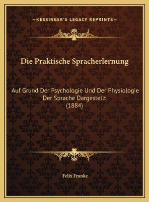Die Praktische Spracherlernung: Auf Grund Der Psychologie Und Der Physiologie Der Sprache Dargestellt (1884) - Felix Franke