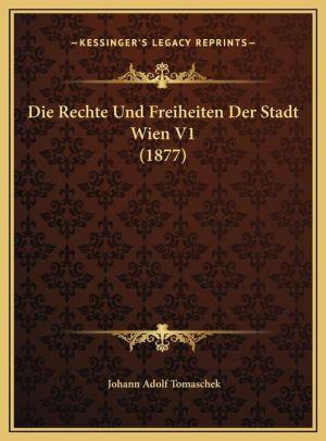 Die Rechte Und Freiheiten Der Stadt Wien V1 (1877) Die Rechte Und Freiheiten Der Stadt Wien V1 (1877) - Johann Adolf Tomaschek