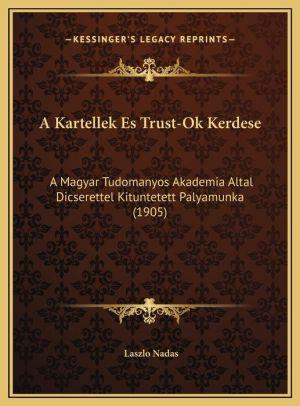 A Kartellek Es Trust-Ok Kerdese: A Magyar Tudomanyos Akademia Altal Dicserettel Kituntetett Palyamunka (1905) - Laszlo Nadas