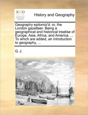 Geography epitomiz'd: or, the London gazetteer. Being a geographical and historical treatise of Europe, Asia, Africa, and America. . To which are added, an introduction to geography, .
