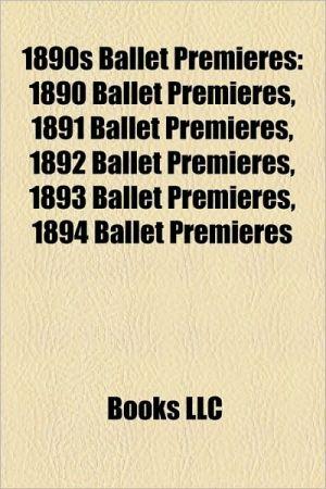 1890s Ballet Premieres: 1890 Ballet Premieres, 1891 Ballet Premieres, 1892 Ballet Premieres, 1893 Ballet Premieres, 1894 Ballet Premieres