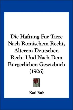 Die Haftung Fur Tiere Nach Romischem Recht, Alterem Deutschen Recht Und Nach Dem Burgerlichen Gesetzbuch (1906) - Karl Fath