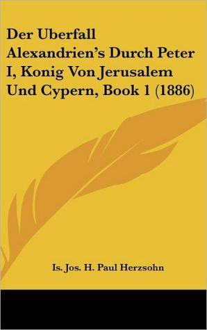 Der Uberfall Alexandrien's Durch Peter I, Konig Von Jerusalem Und Cypern, Book 1 (1886) - Is. Jos. H. Paul Herzsohn