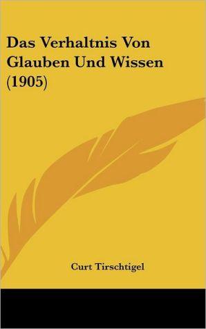 Das Verhaltnis Von Glauben Und Wissen (1905) - Curt Tirschtigel