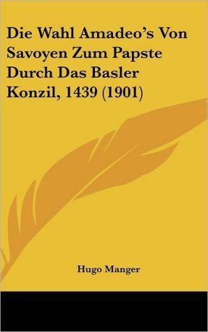 Die Wahl Amadeo's Von Savoyen Zum Papste Durch Das Basler Konzil, 1439 (1901)