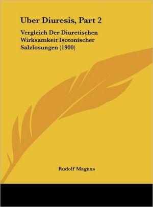 Uber Diuresis, Part 2: Vergleich Der Diuretischen Wirksamkeit Isotonischer Salzlosungen (1900) - Rudolf Magnus