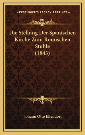 Die Stellung Der Spanischen Kirche Zum Romischen Stuhle (1843) - Johann Otto Ellendorf
