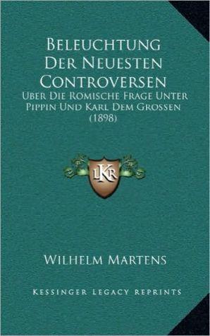 Beleuchtung Der Neuesten Controversen: Uber Die Romische Frage Unter Pippin Und Karl Dem Grossen (1898)