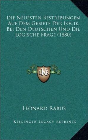 Die Neuesten Bestrebungen Auf Dem Gebiete Der Logik Bei Den Deutschen Und Die Logische Frage (1880) - Leonard Rabus