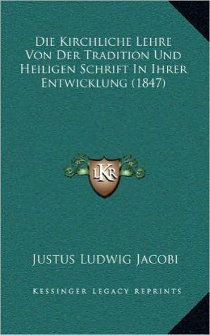 Die Kirchliche Lehre Von Der Tradition Und Heiligen Schrift in Ihrer Entwicklung (1847) - Justus Ludwig Jacobi