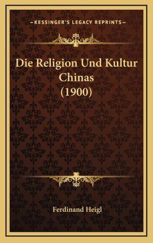Die Religion Und Kultur Chinas (1900) - Ferdinand Heigl