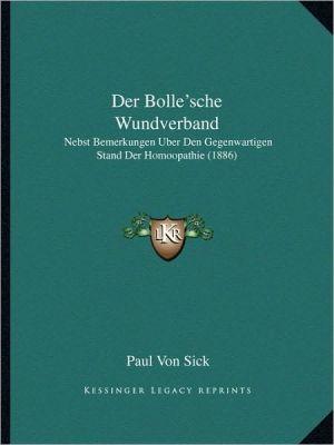 Der Bolle'sche Wundverband: Nebst Bemerkungen Uber Den Gegenwartigen Stand Der Homoopathie (1886)