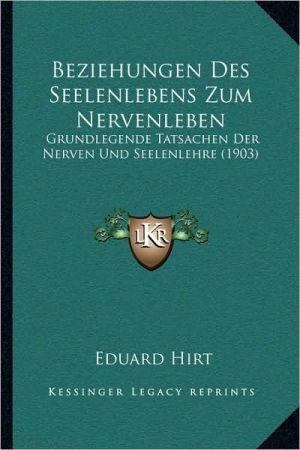 Beziehungen Des Seelenlebens Zum Nervenleben: Grundlegende Tatsachen Der Nerven Und Seelenlehre (1903)