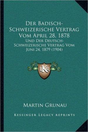 Der Badisch-Schweizerische Vertrag Vom April 28, 1878: Und Der Deutsch-Schweizerische Vertrag Vom Juni 24, 1879 (1904)