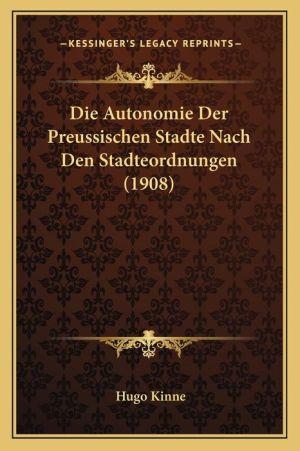 Die Autonomie Der Preussischen Stadte Nach Den Stadteordnungen (1908)