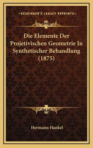 Die Elemente Der Projetivischen Geometrie In Synthetischer Behandlung (1875) - Hermann Hankel