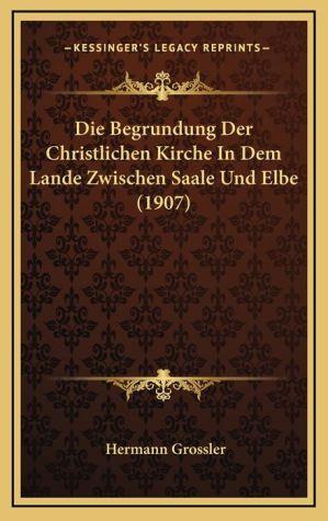 Die Begrundung Der Christlichen Kirche In Dem Lande Zwischen Saale Und Elbe (1907)