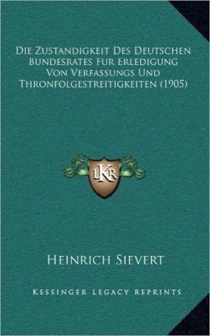 Die Zustandigkeit Des Deutschen Bundesrates Fur Erledigung Von Verfassungs Und Thronfolgestreitigkeiten (1905) - Heinrich Sievert