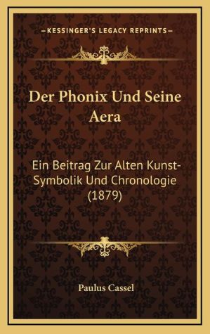 Der Phonix Und Seine Aera: Ein Beitrag Zur Alten Kunst-Symbolik Und Chronologie (1879)