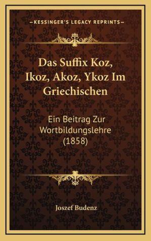 Das Suffix Koz, Ikoz, Akoz, Ykoz Im Griechischen: Ein Beitrag Zur Wortbildungslehre (1858) - Joszef Budenz