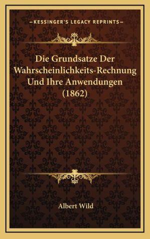 Die Grundsatze Der Wahrscheinlichkeits-Rechnung Und Ihre Anwendungen (1862) - Albert Wild