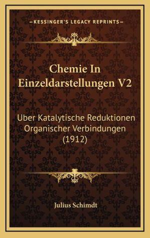 Chemie In Einzeldarstellungen V2: Uber Katalytische Reduktionen Organischer Verbindungen (1912)