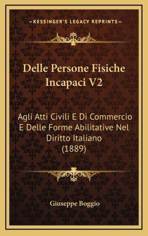 Delle Persone Fisiche Incapaci V2: Agli Atti Civili E Di Commercio E Delle Forme Abilitative Nel Diritto Italiano (1889) - Giuseppe Boggio