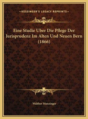 Eine Studie Uber Die Pflege Der Jurisprudenz Im Alten Und Neuen Bern (1866)