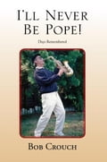 I'll Never Be Pope! - Bob Crouch