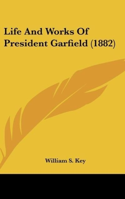 Life And Works Of President Garfield (1882) als Buch von William S. Key - Kessinger Publishing, LLC
