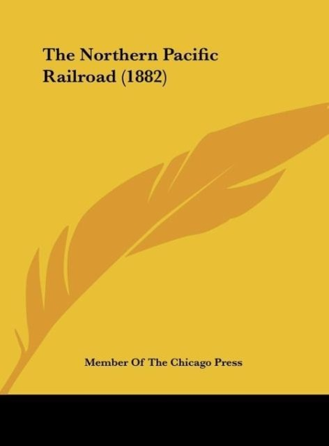 The Northern Pacific Railroad (1882) als Buch von Member Of The Chicago Press - Kessinger Publishing, LLC
