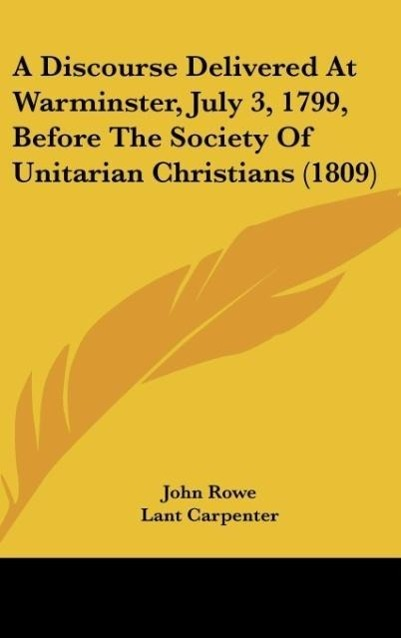 A Discourse Delivered At Warminster, July 3, 1799, Before The Society Of Unitarian Christians (1809) als Buch von John Rowe, Lant Carpenter - John Rowe, Lant Carpenter