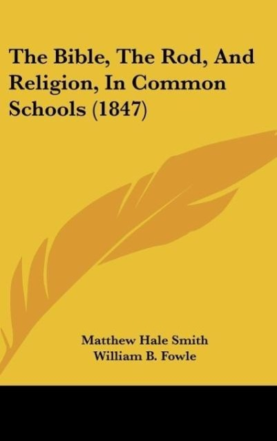 The Bible, The Rod, And Religion, In Common Schools (1847) als Buch von Matthew Hale Smith, William B. Fowle, Horace Mann - Matthew Hale Smith, William B. Fowle, Horace Mann
