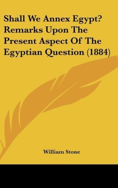 Shall We Annex Egypt? Remarks Upon The Present Aspect Of The Egyptian Question (1884) als Buch von William Stone - William Stone