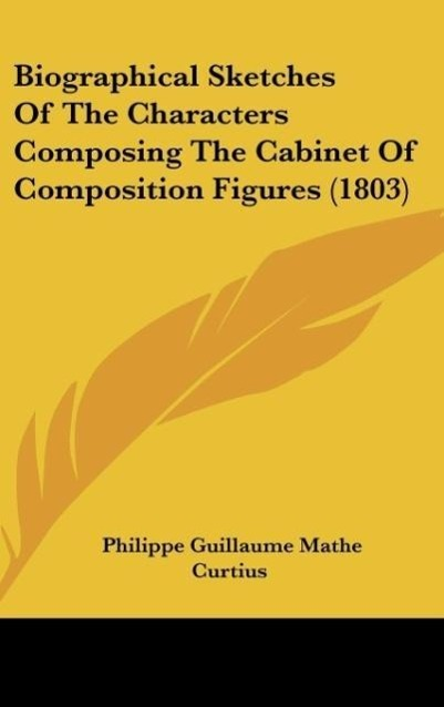 Biographical Sketches Of The Characters Composing The Cabinet Of Composition Figures (1803) als Buch von Philippe Guillaume Mathe Curtius - Philippe Guillaume Mathe Curtius