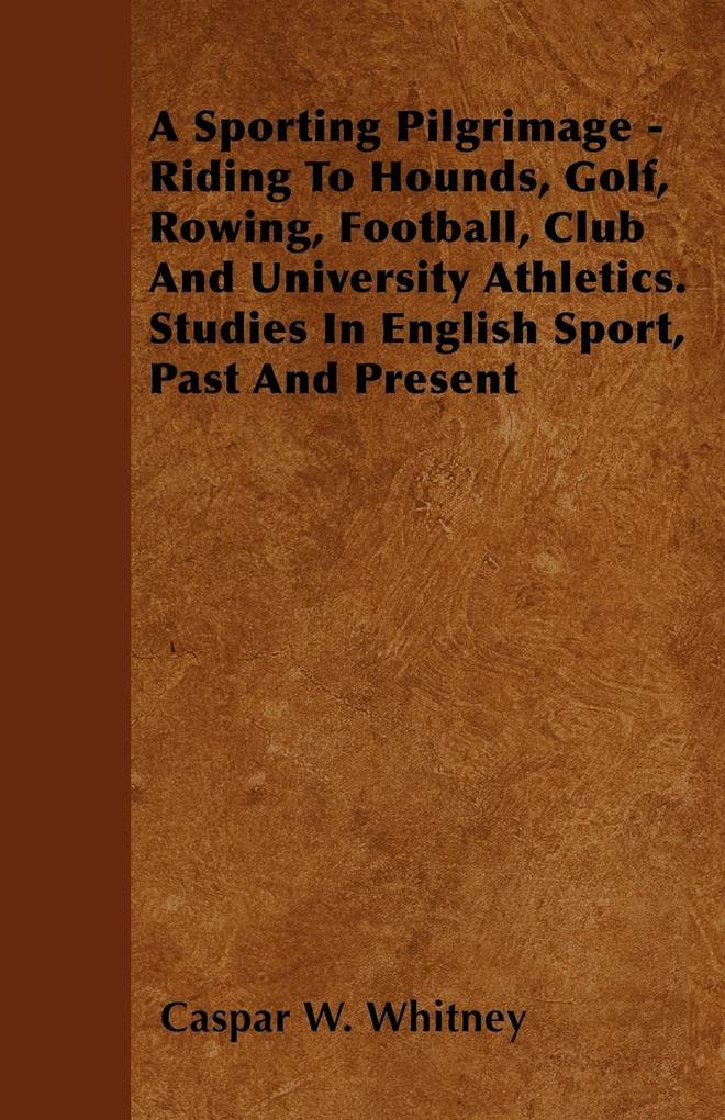 A Sporting Pilgrimage - Riding To Hounds, Golf, Rowing, Football, Club And University Athletics. Studies In English Sport, Past And Present als Ta...