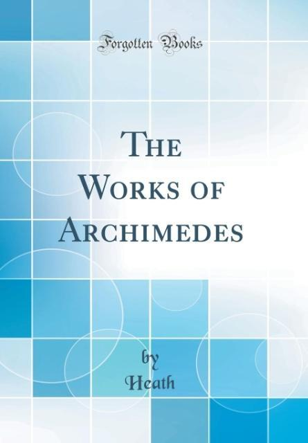 The Works of Archimedes: Edited in Modern Notation, With Introductory Chapters (Classic Reprint)