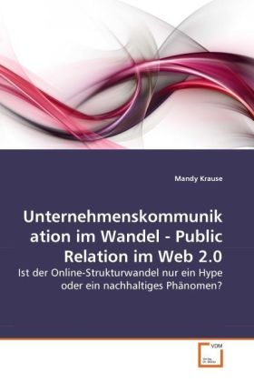 Unternehmenskommunikation im Wandel - Public Relation im Web 2.0 - Ist der Online-Strukturwandel nur ein Hype oder ein nachhaltiges Phänomen? - Krause, Mandy