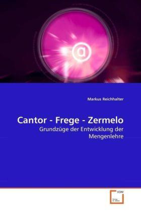 Cantor - Frege - Zermelo - Grundzüge der Entwicklung der Mengenlehre - Reichhalter, Markus