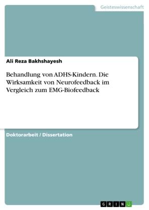 Akademische Schriftenreihe: Behandlung von ADHS-Kindern. Die Wirksamkeit von Neurofeedback im Vergleich zum EMG-Biofeedback - Dissertationsschrift - Bakhshayesh, Ali R.