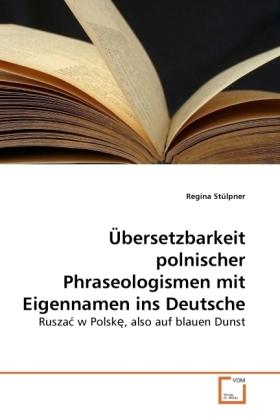 Übersetzbarkeit polnischer Phraseologismen mit Eigennamen ins Deutsche - Rusza  w Polsk , also auf blauen Dunst - Stülpner, Regina