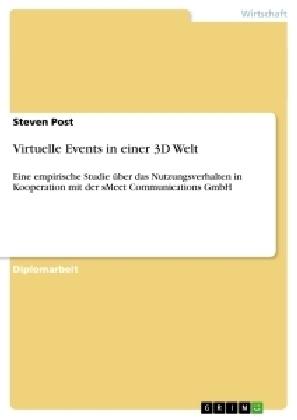 Akademische Schriftenreihe: Virtuelle Events in einer 3D Welt - Eine empirische Studie über das Nutzungsverhalten in Kooperation mit der sMeet Communications GmbH. Diplomarbeit - Post, Steven