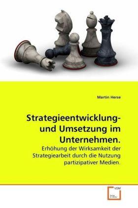 Strategieentwicklung- und Umsetzung im Unternehmen. - Erhöhung der Wirksamkeit der Strategiearbeit durch die Nutzung partizipativer Medien. - Herse, Martin